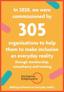 In 2020 we were commissioned by 305 organisations to help make inclusion an everyday reality through membership, consultancy and training