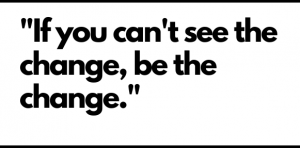 If you can't see the change, be the change
