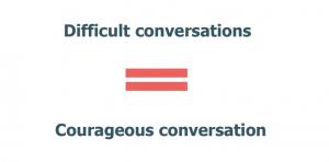 Difficult conversations = courageous conversations